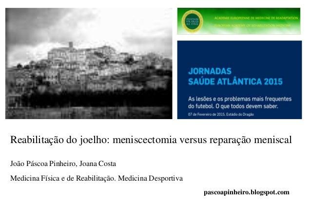 Reabilitação do joelho: meniscectomia versus reparação meniscal João Páscoa Pinheiro, Joana Costa Medicina Física e de Rea...