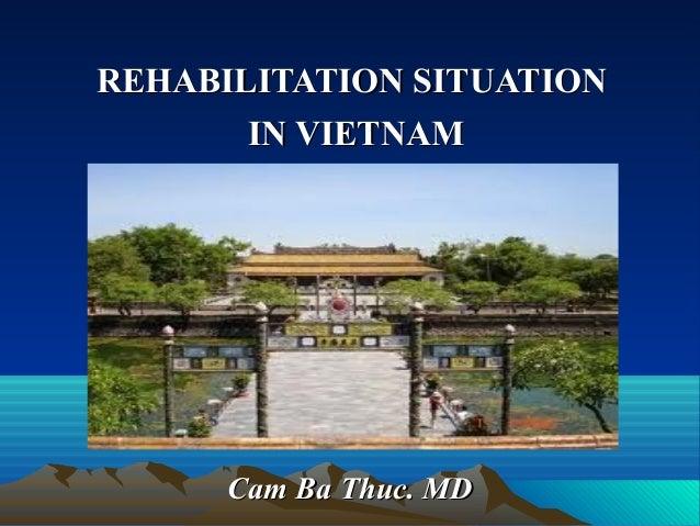 REHABILITATION SITUATIONREHABILITATION SITUATION IN VIETNAMIN VIETNAM Cam Ba Thuc. MDCam Ba Thuc. MD