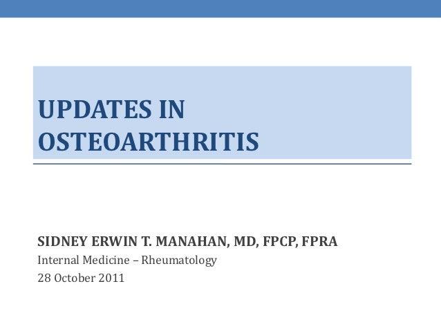 UPDATES INOSTEOARTHRITISSIDNEY ERWIN T. MANAHAN, MD, FPCP, FPRAInternal Medicine – Rheumatology28 October 2011