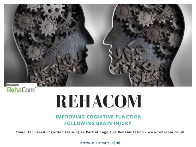 REHACOM IMPROVING COGNITIVE FUNCTION FOLLOWING BRAIN INJURY Computer Based Cognition Training as Part of Cognitive Rehabil...