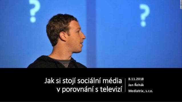 Jak si stojí sociální média v porovnání s televizí 8.11.2018 Jan Řehák Mediatrix, s.r.o.