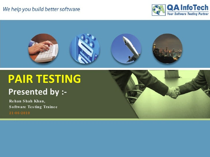 PAIR TESTING   Presented by :-   Rehan Shah Khan,  Software Testing Trainee 21-06-2010