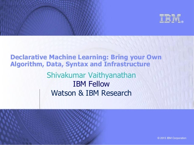 © 2015 IBM Corporation Declarative Machine Learning: Bring your Own Algorithm, Data, Syntax and Infrastructure Shivakumar ...