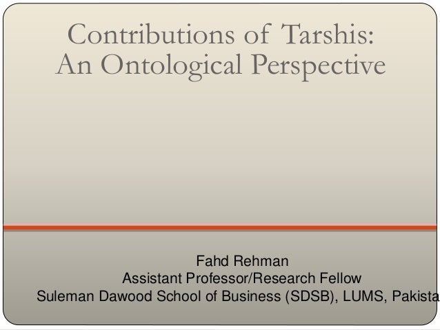 Contributions of Tarshis: An Ontological Perspective Fahd Rehman Assistant Professor/Research Fellow Suleman Dawood School...