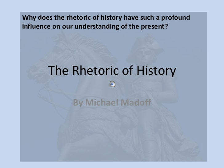 The Rhetoric of History<br />By Michael Madoff<br />Why does the rhetoric of history have such a profound influence on our...