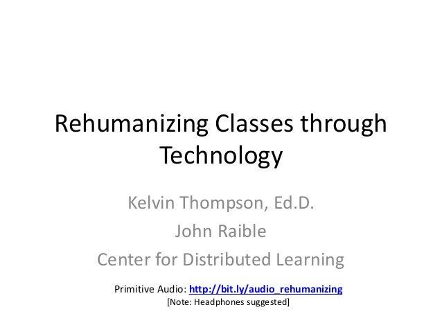 Rehumanizing Classes through Technology Kelvin Thompson, Ed.D. John Raible Center for Distributed Learning Primitive Audio...