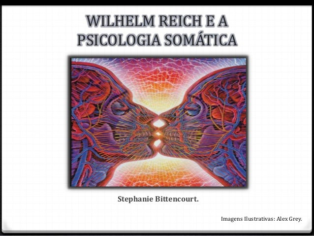 Stephanie Bittencourt. WILHELM REICH E A PSICOLOGIA SOMÁTICA Imagens Ilustrativas: Alex Grey.