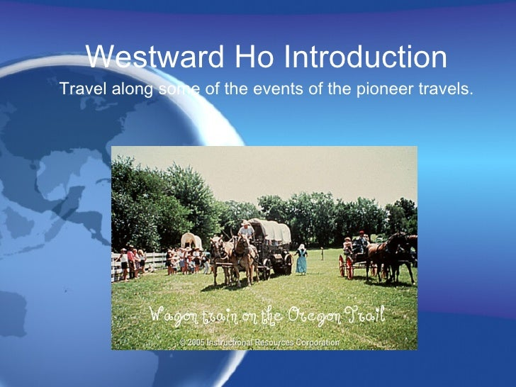Westward Ho Introduction Travel along some of the events of the pioneer travels.