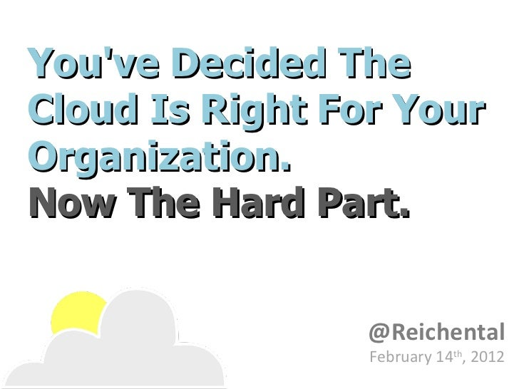 You've Decided The Cloud Is Right For Your Organization.  Now The Hard Part. @Reichental February 14 th , 2012