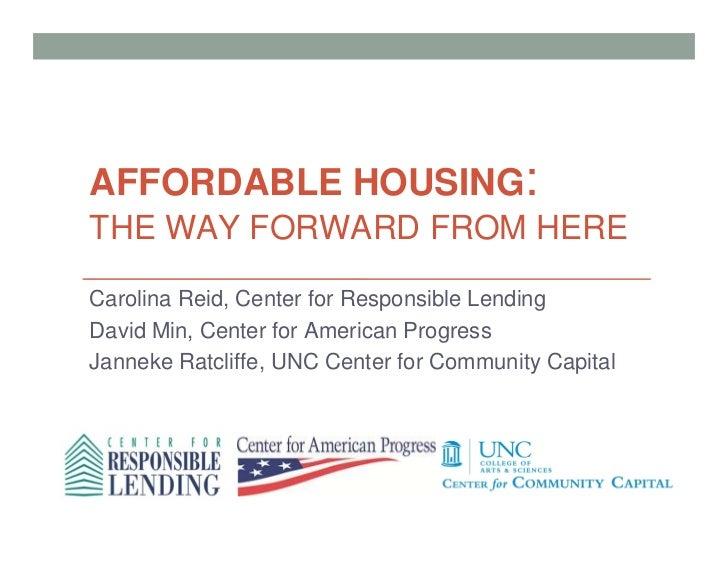 AFFORDABLE HOUSING:THE WAY FORWARD FROM HERECarolina Reid, Center for Responsible LendingDavid Min, Center for American Pr...