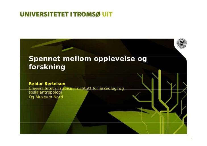 Spennet mellom opplevelse og S      t  ll      l   l forskning  Reidar Bertelsen Universitetet i Tromsø, Institutt for ark...