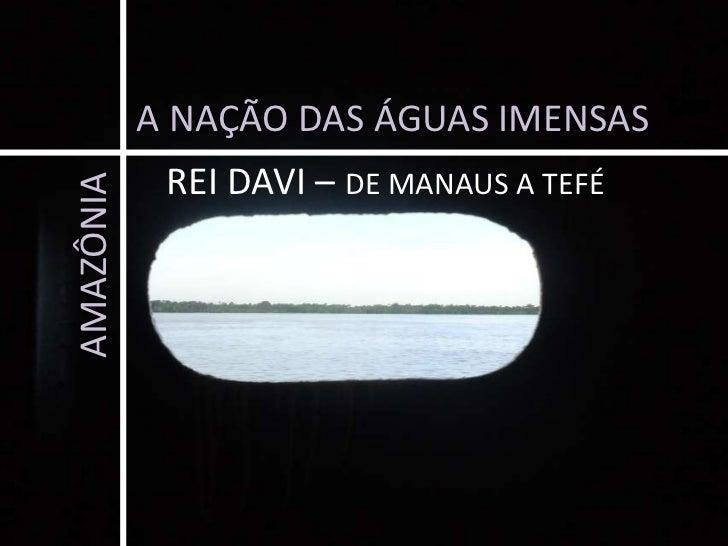 A NAÇÃO DAS ÁGUAS IMENSAS<br />REI DAVI – DE MANAUS A TEFÉ<br />AMAZÔNIA<br />
