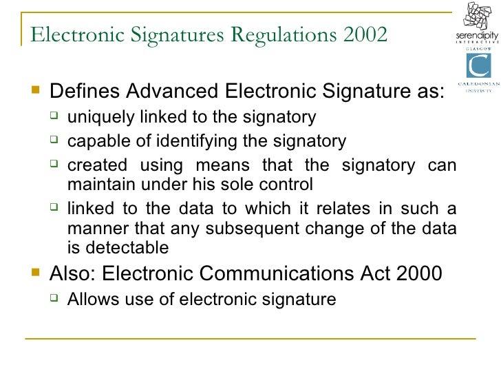 Electronic Signatures Regulations 2002 <ul><li>Defines Advanced Electronic Signature as: </li></ul><ul><ul><li>uniquely li...