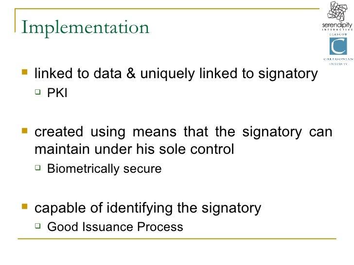 Implementation <ul><li>linked to data & uniquely linked to signatory </li></ul><ul><ul><li>PKI </li></ul></ul><ul><li>crea...