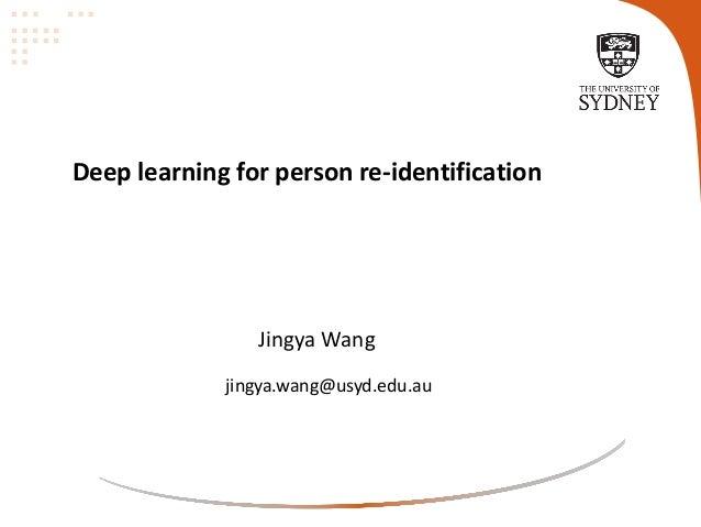 Deep learning for person re-identification Jingya Wang jingya.wang@usyd.edu.au