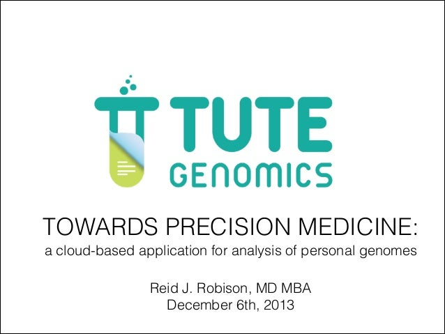 TOWARDS PRECISION MEDICINE: a cloud-based application for analysis of personal genomes Reid J. Robison, MD MBA December 6t...