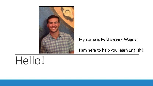 Hello! My name is Reid (Christian) Wagner I am here to help you learn English!