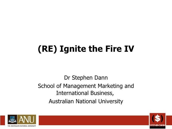 (RE) Ignite the Fire IV Dr Stephen Dann School of Management Marketing and International Business,  Australian National Un...