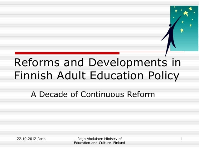 Reforms and Developments inFinnish Adult Education Policy       A Decade of Continuous Reform22.10.2012 Paris     Reijo Ah...