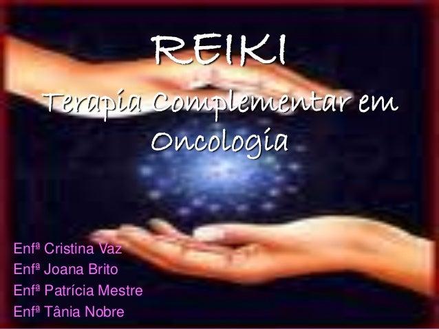 REIKI Terapia Complementar em Oncologia Enfª Cristina Vaz Enfª Joana Brito Enfª Patrícia Mestre Enfª Tânia Nobre