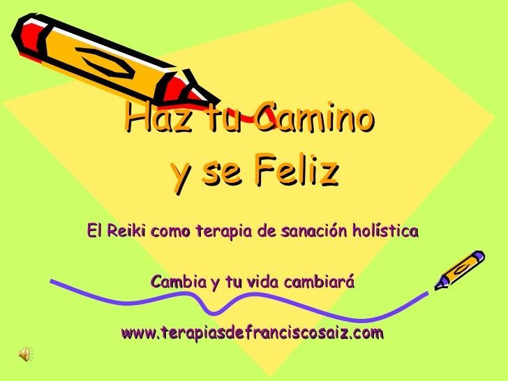 Haz tu Camino  y se Feliz El Reiki como terapia de sanación holística Cambia y tu vida cambiará www.terapiasdefranciscosai...
