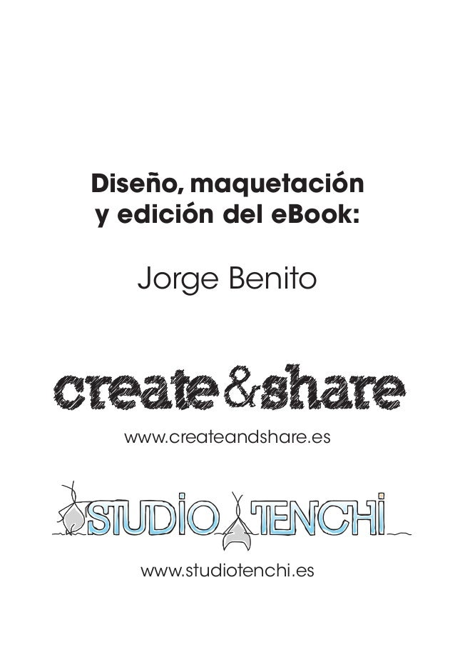 Diseño, maquetación y edición del eBook: Jorge Benito www.createandshare.es www.studiotenchi.es