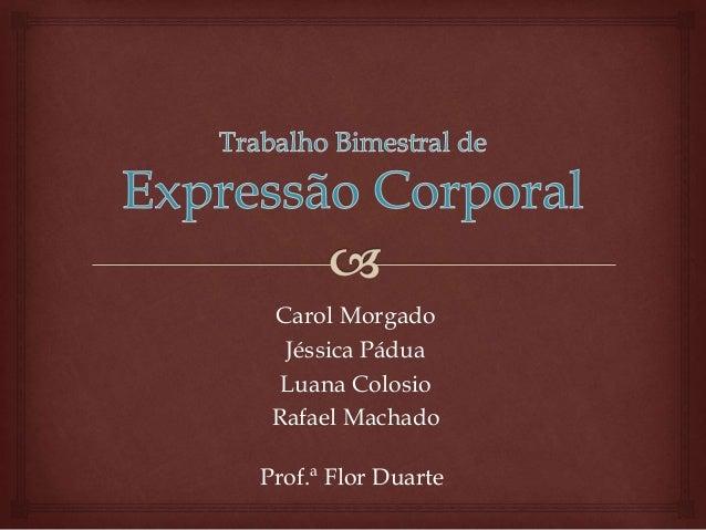 Carol Morgado Jéssica Pádua Luana Colosio Rafael Machado Prof.ª Flor Duarte
