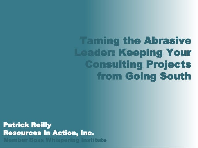 © 2010 Resources In Action All rights reserved0 Taming the Abrasive Leader: Keeping Your Consulting Projects from Going So...