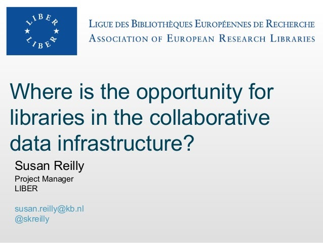 Where is the opportunity forlibraries in the collaborativedata infrastructure?Susan ReillyProject ManagerLIBERsusan.reilly...
