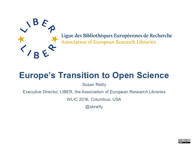Europe's Transition to Open Science Susan Reilly Executive Director, LIBER, the Association of European Research Libraries...