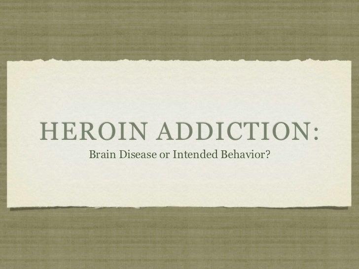 HEROIN ADDICTION:   Brain Disease or Intended Behavior?