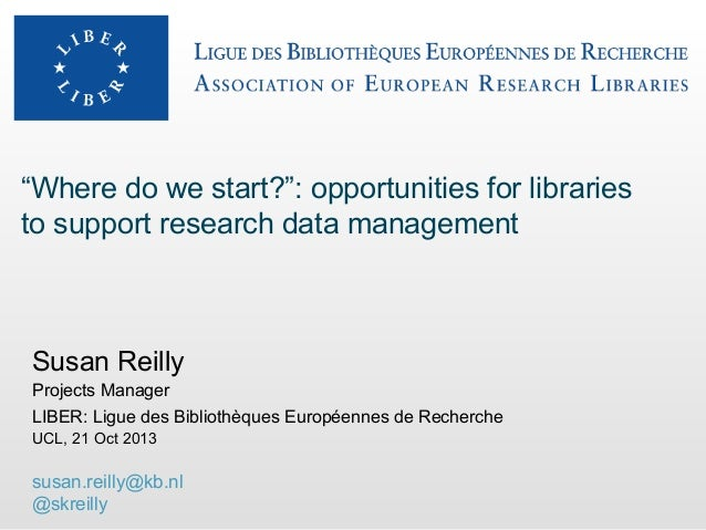 """""""Where do we start?"""": opportunities for libraries to support research data management  Susan Reilly Projects Manager LIBER..."""