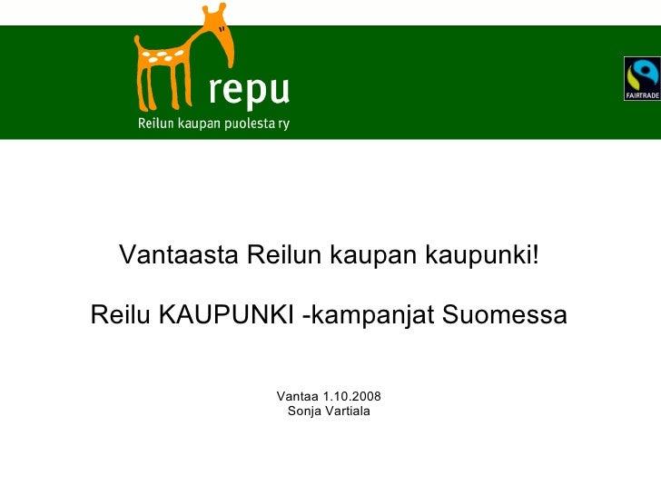 Vantaasta Reilun kaupan kaupunki! Reilu KAUPUNKI -kampanjat Suomessa Vantaa 1.10.2008 Sonja Vartiala