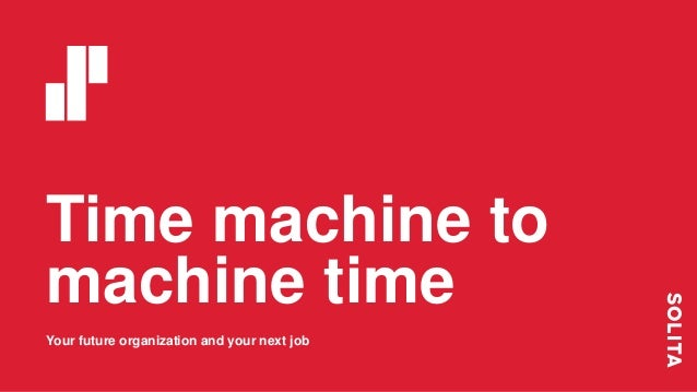 Time machine to machine time Your future organization and your next job