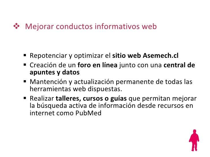 <ul><li>Mejorar conductos informativos web </li></ul><ul><ul><li>Repotenciar y optimizar el  sitio web   Asemech.cl </li><...