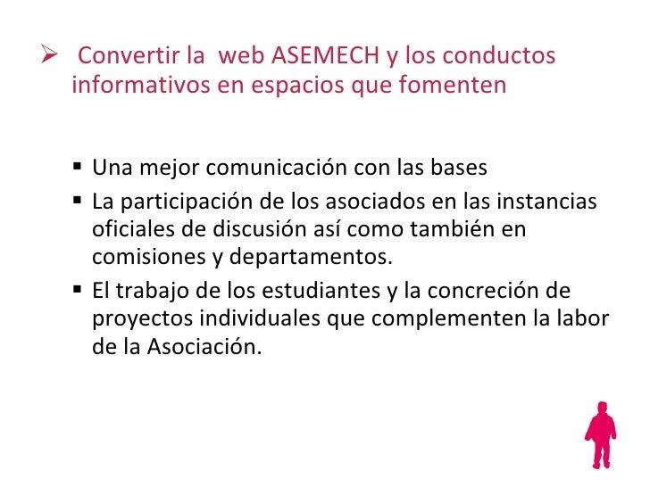 <ul><li>Convertir la  web ASEMECH y los conductos informativos en espacios que fomenten </li></ul><ul><ul><li>Una mejor co...