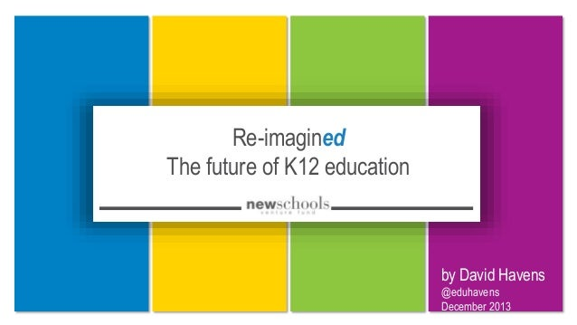 Re-imagined The future of K12 education by David Havens @eduhavens December 2013