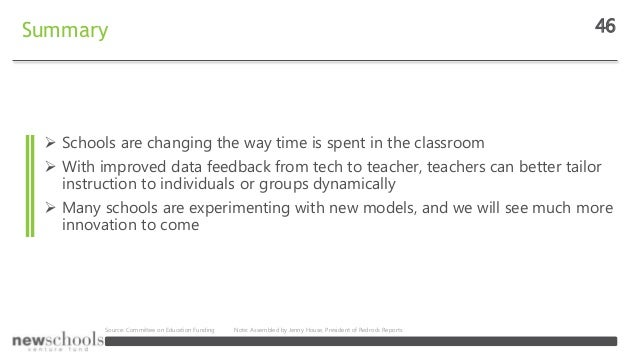 Summary 46  Schools are changing the way time is spent in the classroom  With improved data feedback from tech to teache...