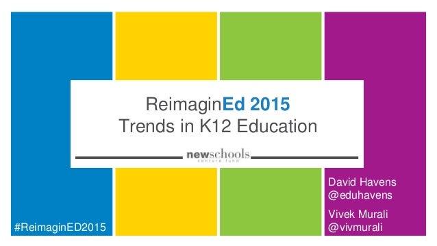 ReimaginEd 2015 Trends in K12 Education David Havens @eduhavens #ReimaginED2015 Vivek Murali @vivmurali