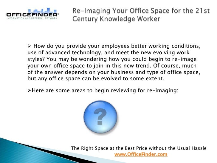 Re-Imaging Your Office Space for the 21st Century Knowledge Worker How do you provide your employees better working condit...