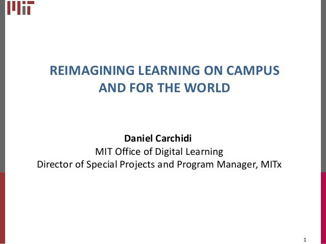 REIMAGINING LEARNING ON CAMPUS AND FOR THE WORLD  Daniel Carchidi MIT Office of Digital Learning Director of Special Proje...
