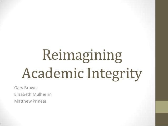 Reimagining   Academic IntegrityGary BrownElizabeth MulherrinMatthew Prineas