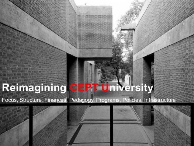 Reimagining CEPT University Focus, Structure, Finances, Pedagogy, Programs, Policies, Infrastructure