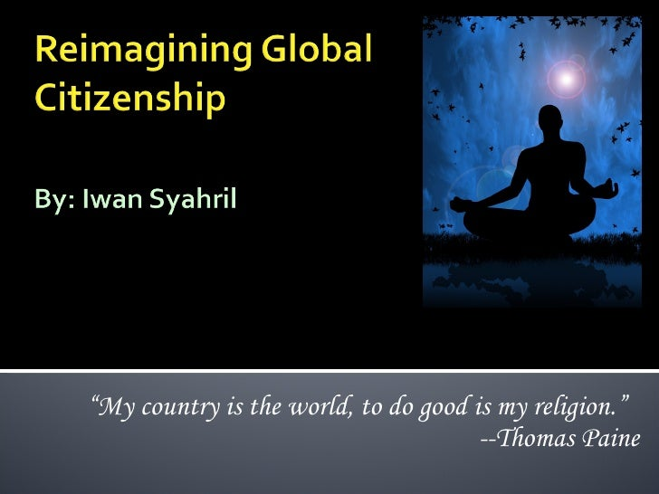 """"""" My country is the world, to do good is my religion.""""  --Thomas Paine"""