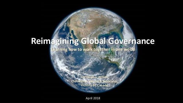 Reimagining Global Governance Learning how to work together in one world Christopher Wilson Christopher Wilson & Associate...