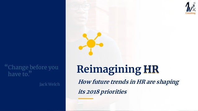 """How future trends in HR are shaping its 2018 priorities Change before you have to. Jack Welch """" """" Reimagining HR"""