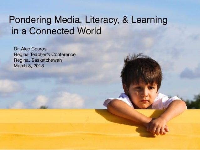 Pondering Media, Literacy, & Learningin a Connected World Dr. Alec Couros Regina Teacher's Conference Regina, Saskatchewan...