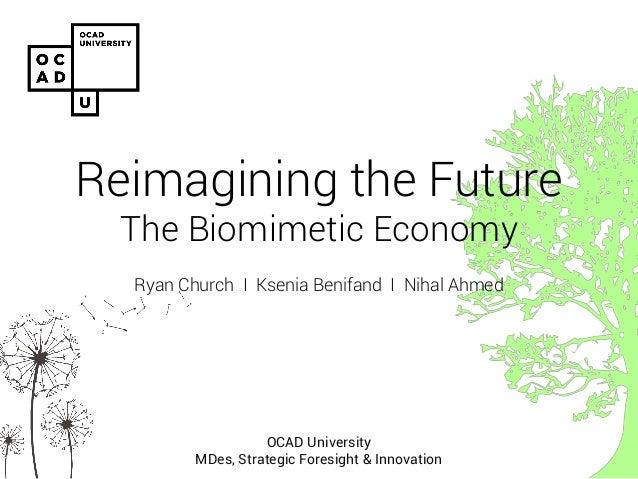 Reimagining the Future The Biomimetic Economy  Ryan Church I Ksenia Benifand I Nihal Ahmed  OCAD University MDes, Strategi...