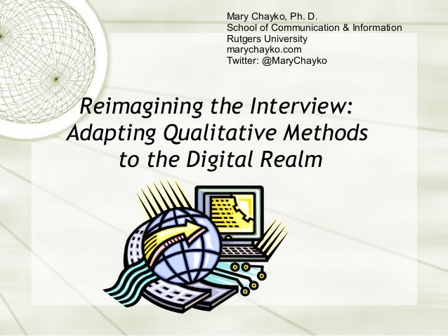 Reimagining the Interview: Adapting Qualitative Methods to the Digital Realm Mary Chayko, Ph. D. School of Communication &...