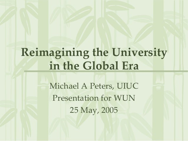 Reimagining the University in the Global Era Michael A Peters, UIUC Presentation for WUN 25 May, 2005